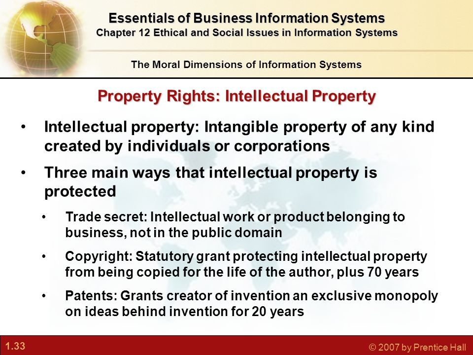 1.33 © 2007 by Prentice Hall Property Rights: Intellectual Property The Moral Dimensions of Information Systems Essentials of Business Information Systems Chapter 12 Ethical and Social Issues in Information Systems Intellectual property: Intangible property of any kind created by individuals or corporations Three main ways that intellectual property is protected Trade secret: Intellectual work or product belonging to business, not in the public domain Copyright: Statutory grant protecting intellectual property from being copied for the life of the author, plus 70 years Patents: Grants creator of invention an exclusive monopoly on ideas behind invention for 20 years