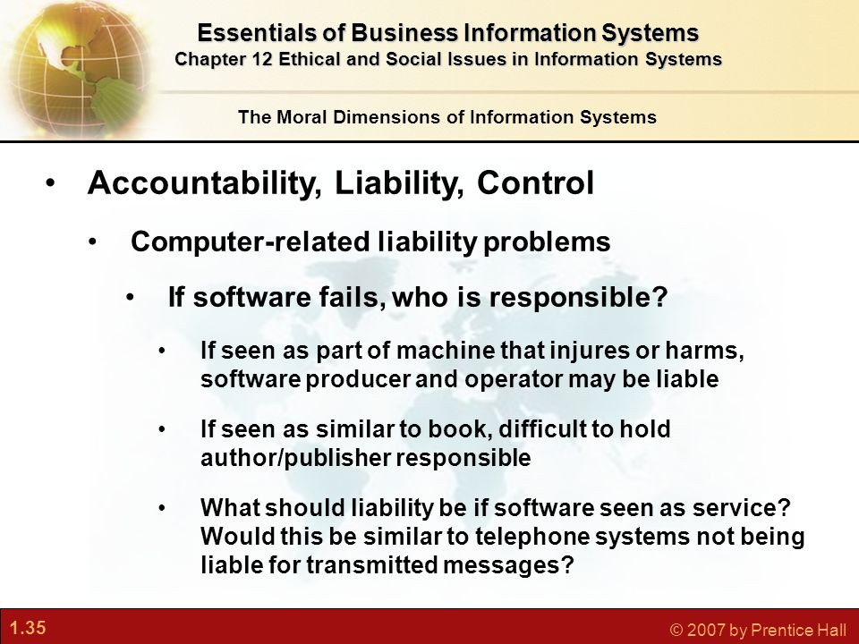 1.35 © 2007 by Prentice Hall The Moral Dimensions of Information Systems Essentials of Business Information Systems Chapter 12 Ethical and Social Issues in Information Systems Accountability, Liability, Control Computer-related liability problems If software fails, who is responsible.