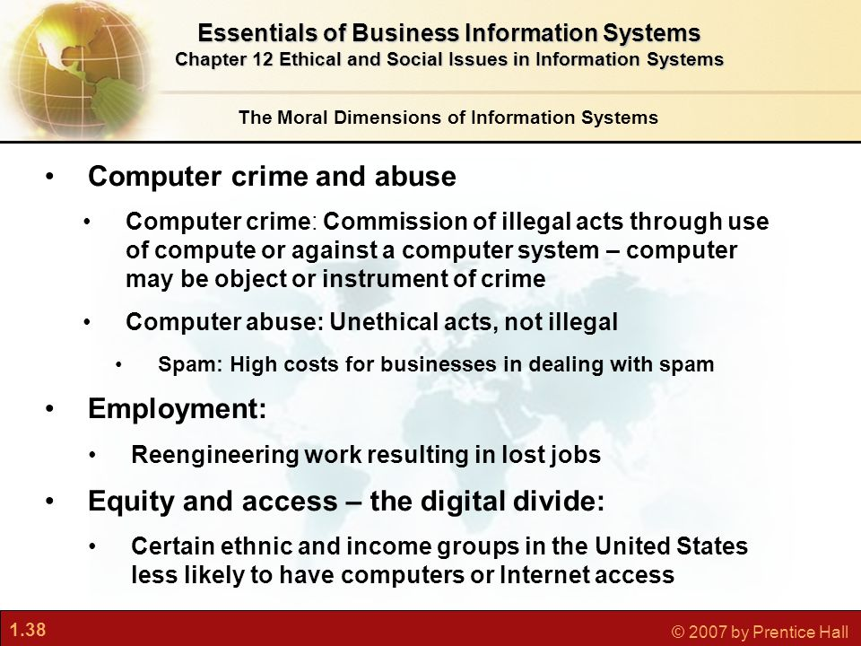 1.38 © 2007 by Prentice Hall Computer crime and abuse Computer crime: Commission of illegal acts through use of compute or against a computer system – computer may be object or instrument of crime Computer abuse: Unethical acts, not illegal Spam: High costs for businesses in dealing with spam Employment: Reengineering work resulting in lost jobs Equity and access – the digital divide: Certain ethnic and income groups in the United States less likely to have computers or Internet access The Moral Dimensions of Information Systems Essentials of Business Information Systems Chapter 12 Ethical and Social Issues in Information Systems