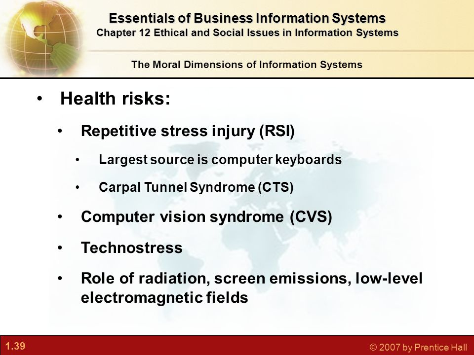 1.39 © 2007 by Prentice Hall Health risks: Repetitive stress injury (RSI) Largest source is computer keyboards Carpal Tunnel Syndrome (CTS) Computer vision syndrome (CVS) Technostress Role of radiation, screen emissions, low-level electromagnetic fields The Moral Dimensions of Information Systems Essentials of Business Information Systems Chapter 12 Ethical and Social Issues in Information Systems