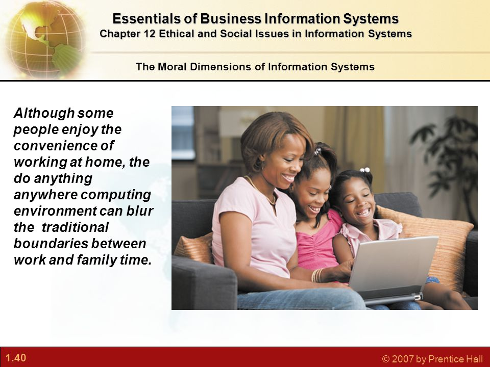 1.40 © 2007 by Prentice Hall The Moral Dimensions of Information Systems Essentials of Business Information Systems Chapter 12 Ethical and Social Issu