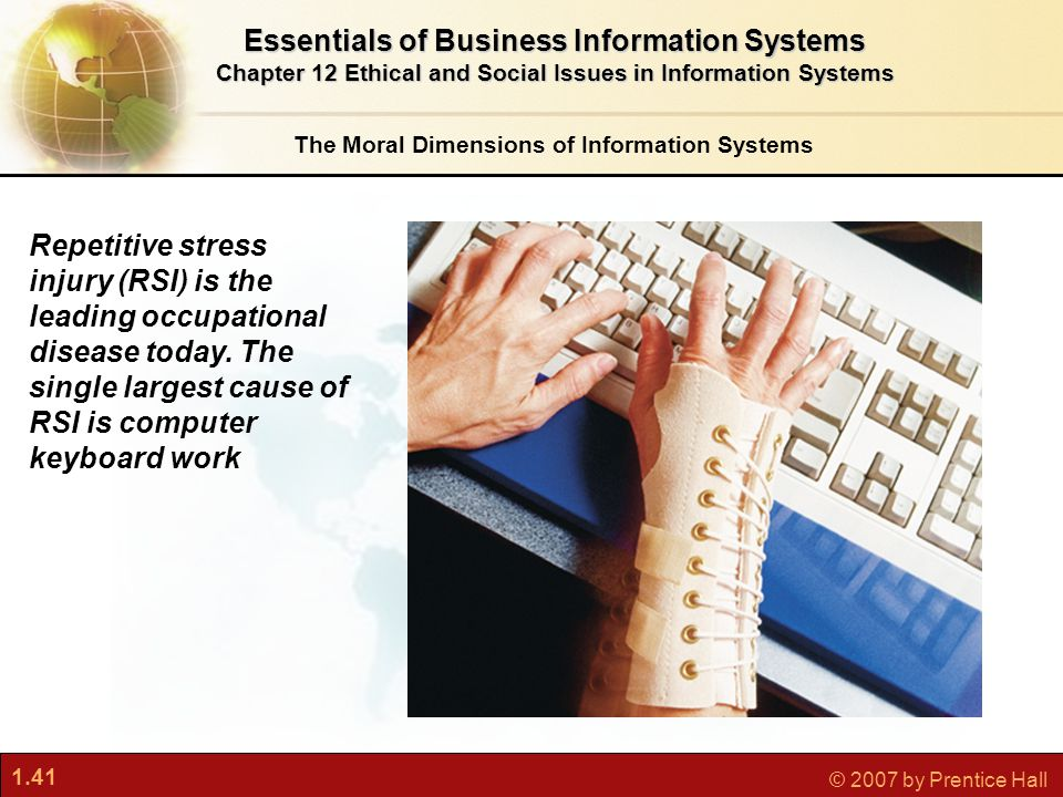 1.41 © 2007 by Prentice Hall The Moral Dimensions of Information Systems Essentials of Business Information Systems Chapter 12 Ethical and Social Issues in Information Systems Repetitive stress injury (RSI) is the leading occupational disease today.