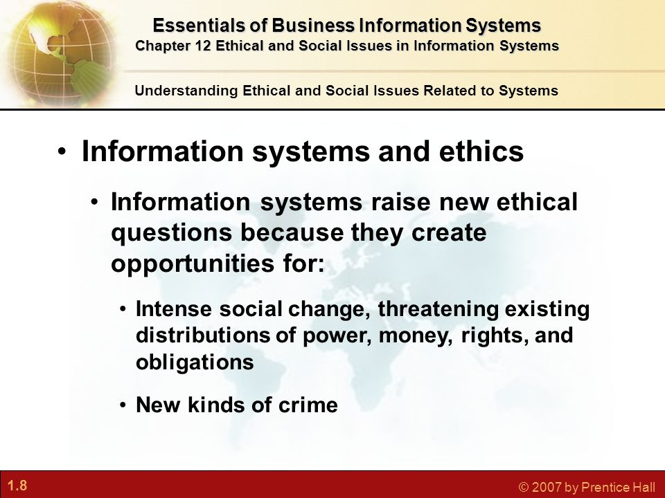 1.8 © 2007 by Prentice Hall Understanding Ethical and Social Issues Related to Systems Information systems and ethics Information systems raise new ethical questions because they create opportunities for: Intense social change, threatening existing distributions of power, money, rights, and obligations New kinds of crime Essentials of Business Information Systems Chapter 12 Ethical and Social Issues in Information Systems