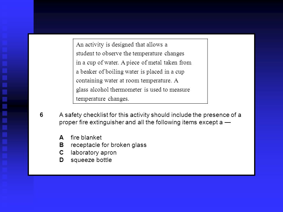 6A safety checklist for this activity should include the presence of a proper fire extinguisher and all the following items except a — A fire blanket B receptacle for broken glass C laboratory apron D squeeze bottle An activity is designed that allows a student to observe the temperature changes in a cup of water.