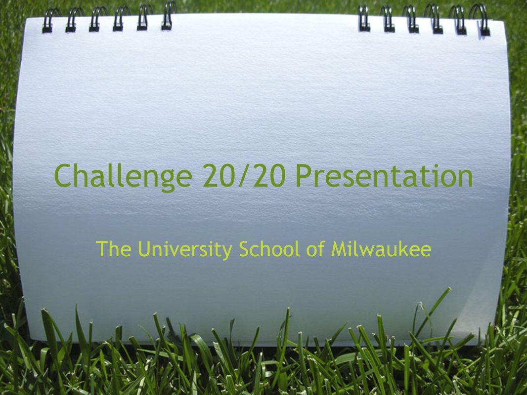 Challenge 20/20 Presentation The University School of Milwaukee
