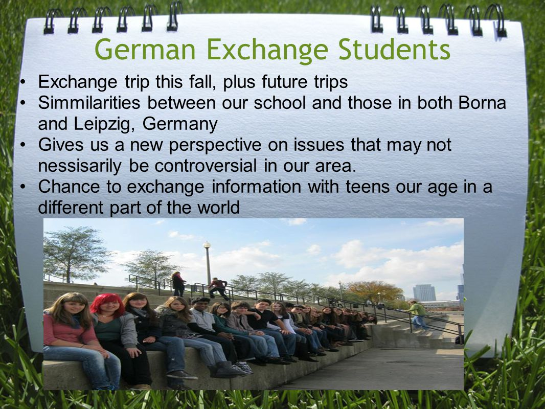 German Exchange Students Exchange trip this fall, plus future trips Simmilarities between our school and those in both Borna and Leipzig, Germany Gives us a new perspective on issues that may not nessisarily be controversial in our area.