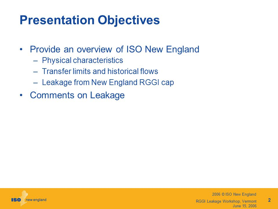 2006 © ISO New England 2 RGGI Leakage Workshop, Vermont June 15, 2006 Presentation Objectives Provide an overview of ISO New England –Physical characteristics –Transfer limits and historical flows –Leakage from New England RGGI cap Comments on Leakage