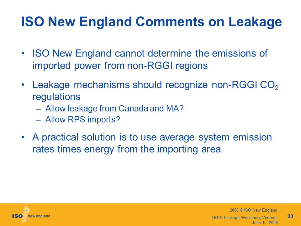 2006 © ISO New England 20 RGGI Leakage Workshop, Vermont June 15, 2006 ISO New England Comments on Leakage ISO New England cannot determine the emissions of imported power from non-RGGI regions Leakage mechanisms should recognize non-RGGI CO 2 regulations –Allow leakage from Canada and MA.