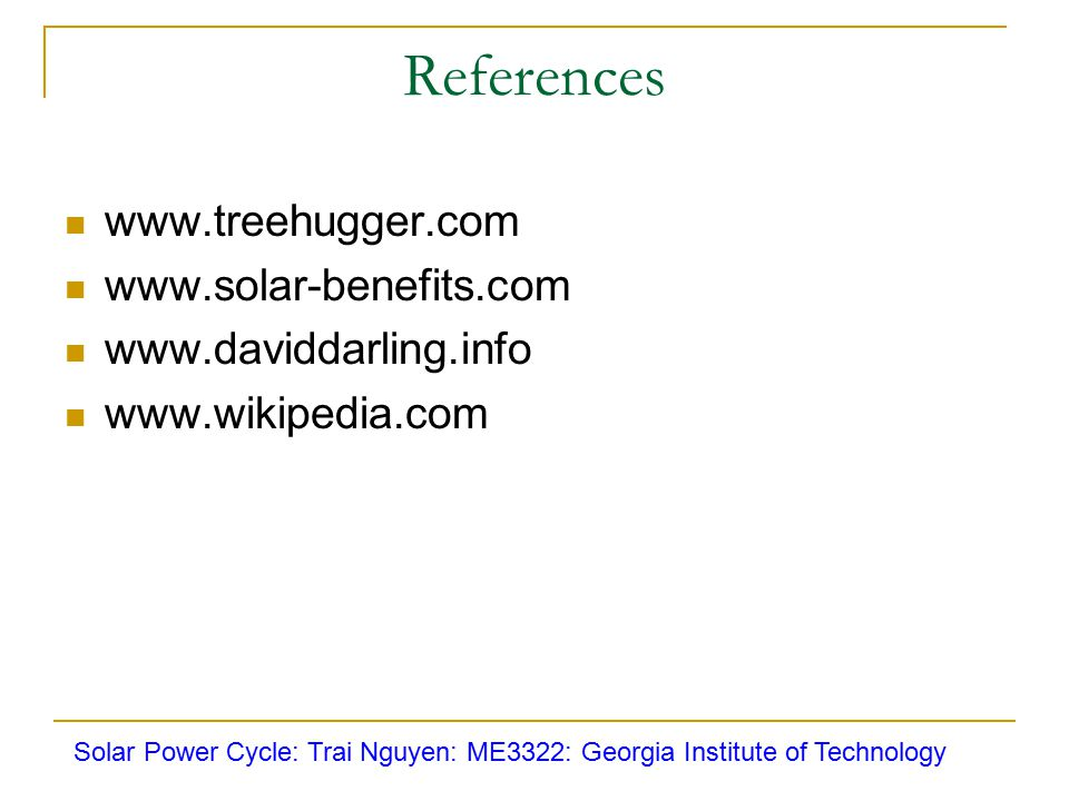 References www.treehugger.com www.solar-benefits.com www.daviddarling.info www.wikipedia.com Solar Power Cycle: Trai Nguyen: ME3322: Georgia Institute of Technology