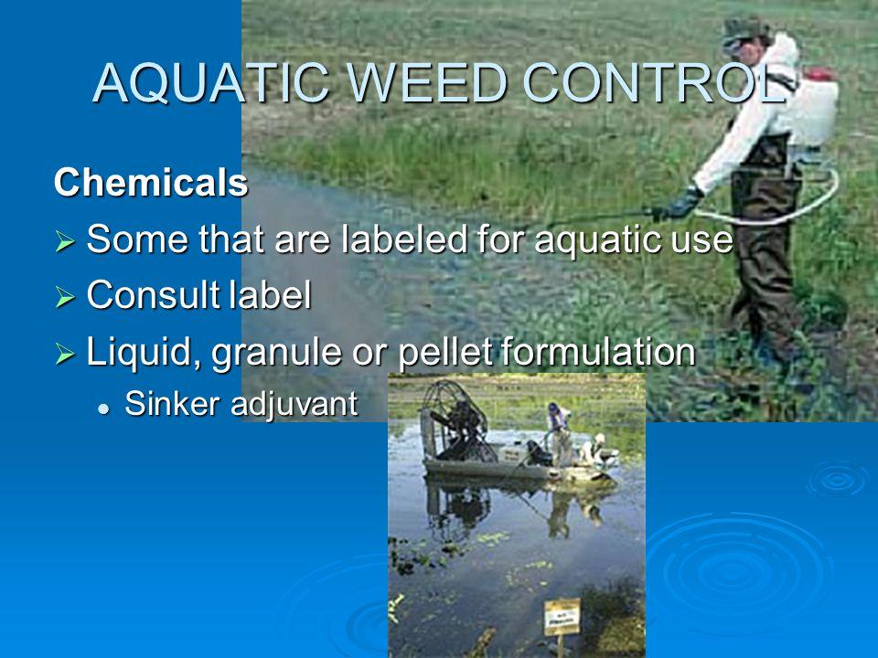 AQUATIC WEED CONTROL Chemicals  Some that are labeled for aquatic use  Consult label  Liquid, granule or pellet formulation Sinker adjuvant Sinker adjuvant