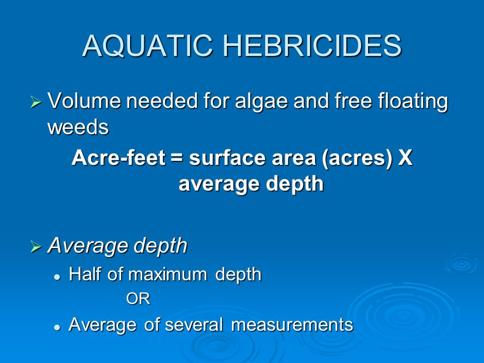 AQUATIC HEBRICIDES  Volume needed for algae and free floating weeds Acre-feet = surface area (acres) X average depth  Average depth Half of maximum depth Half of maximum depthOR Average of several measurements Average of several measurements