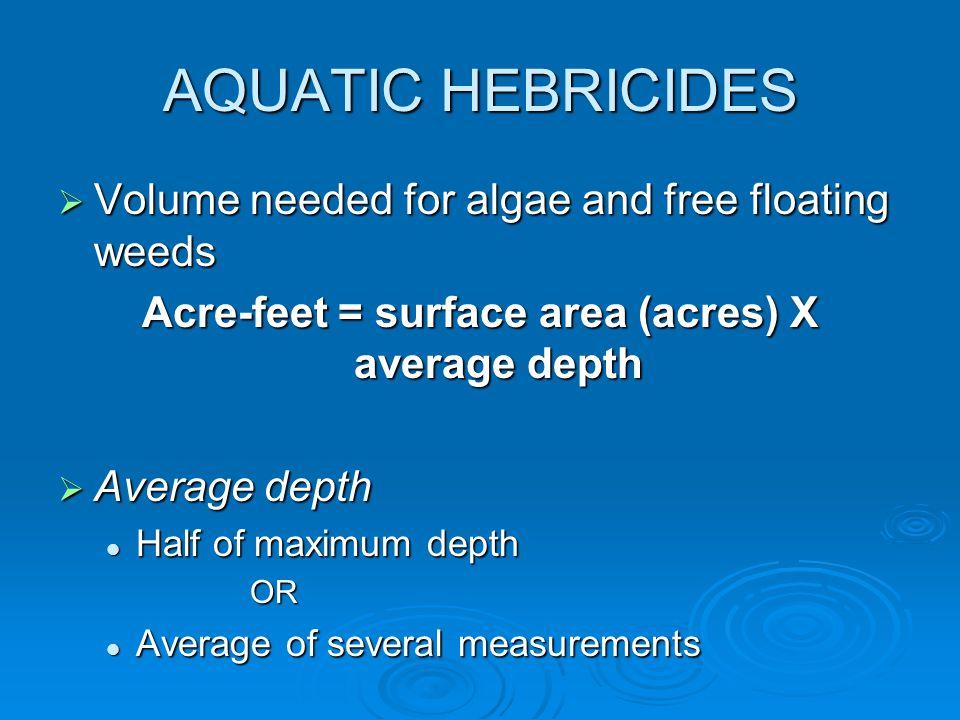 AQUATIC HEBRICIDES  Volume needed for algae and free floating weeds Acre-feet = surface area (acres) X average depth  Average depth Half of maximum depth Half of maximum depthOR Average of several measurements Average of several measurements
