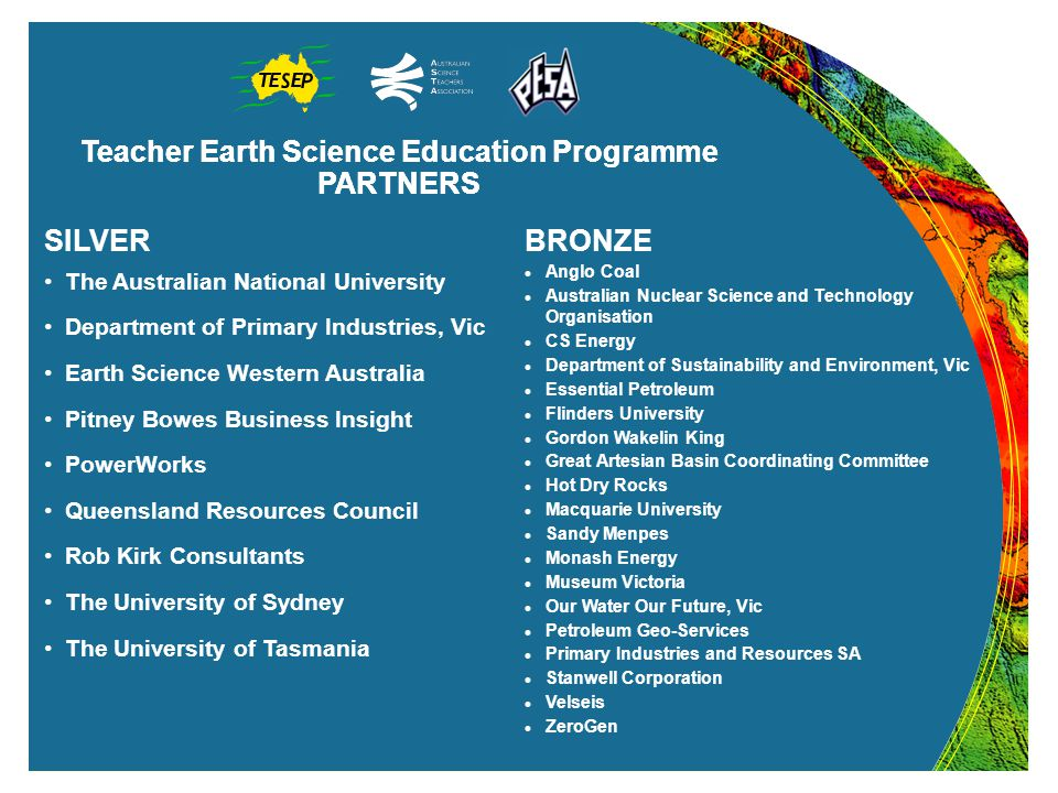 Teacher Earth Science Education Programme PARTNERS Teacher Earth Science Education Programme PARTNERS BRONZE Anglo Coal Australian Nuclear Science and Technology Organisation CS Energy Department of Sustainability and Environment, Vic Essential Petroleum Flinders University Gordon Wakelin King Great Artesian Basin Coordinating Committee Hot Dry Rocks Macquarie University Sandy Menpes Monash Energy Museum Victoria Our Water Our Future, Vic Petroleum Geo-Services Primary Industries and Resources SA Stanwell Corporation Velseis ZeroGen SILVER The Australian National University Department of Primary Industries, Vic Earth Science Western Australia Pitney Bowes Business Insight PowerWorks Queensland Resources Council Rob Kirk Consultants The University of Sydney The University of Tasmania