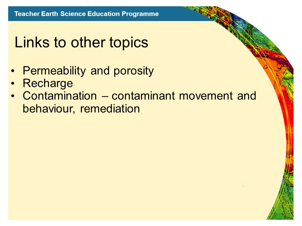 Teacher Earth Science Education Programme Links to other topics Permeability and porosity Recharge Contamination – contaminant movement and behaviour, remediation