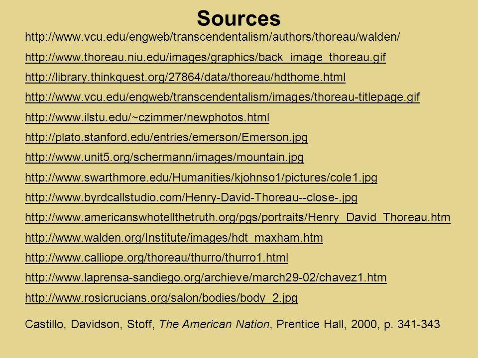 Sources http://www.vcu.edu/engweb/transcendentalism/authors/thoreau/walden/ http://www.thoreau.niu.edu/images/graphics/back_image_thoreau.gif http://library.thinkquest.org/27864/data/thoreau/hdthome.html http://www.vcu.edu/engweb/transcendentalism/images/thoreau-titlepage.gif http://www.ilstu.edu/~czimmer/newphotos.html http://plato.stanford.edu/entries/emerson/Emerson.jpg http://www.unit5.org/schermann/images/mountain.jpg http://www.swarthmore.edu/Humanities/kjohnso1/pictures/cole1.jpg http://www.byrdcallstudio.com/Henry-David-Thoreau--close-.jpg http://www.americanswhotellthetruth.org/pgs/portraits/Henry_David_Thoreau.htm http://www.walden.org/Institute/images/hdt_maxham.htm http://www.calliope.org/thoreau/thurro/thurro1.html http://www.laprensa-sandiego.org/archieve/march29-02/chavez1.htm http://www.rosicrucians.org/salon/bodies/body_2.jpg Castillo, Davidson, Stoff, The American Nation, Prentice Hall, 2000, p.