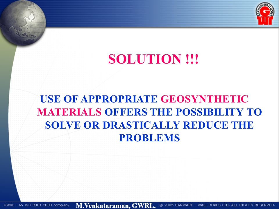 M.Venkataraman, GWRL. SOLUTION !!! USE OF APPROPRIATE GEOSYNTHETIC MATERIALS OFFERS THE POSSIBILITY TO SOLVE OR DRASTICALLY REDUCE THE PROBLEMS