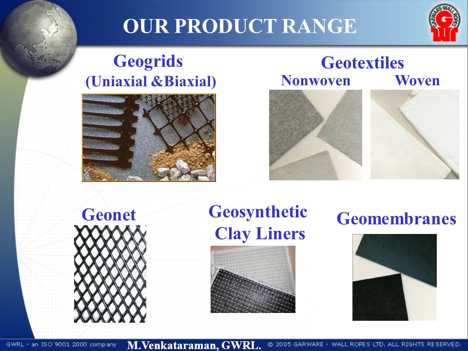 M.Venkataraman, GWRL. Geogrids (Uniaxial &Biaxial) Geotextiles Woven Geosynthetic Clay Liners Nonwoven Geomembranes Geonet OUR PRODUCT RANGE