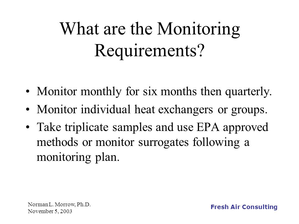 Fresh Air Consulting Norman L. Morrow, Ph.D. November 5, 2003 What are the Monitoring Requirements? Monitor monthly for six months then quarterly. Mon