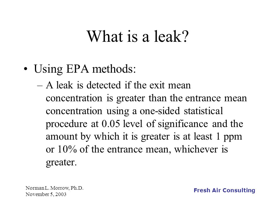 Fresh Air Consulting Norman L. Morrow, Ph.D. November 5, 2003 What is a leak? Using EPA methods: –A leak is detected if the exit mean concentration is
