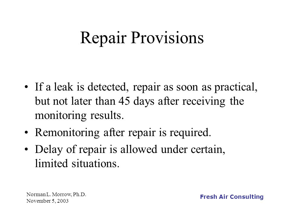 Fresh Air Consulting Norman L. Morrow, Ph.D. November 5, 2003 Repair Provisions If a leak is detected, repair as soon as practical, but not later than