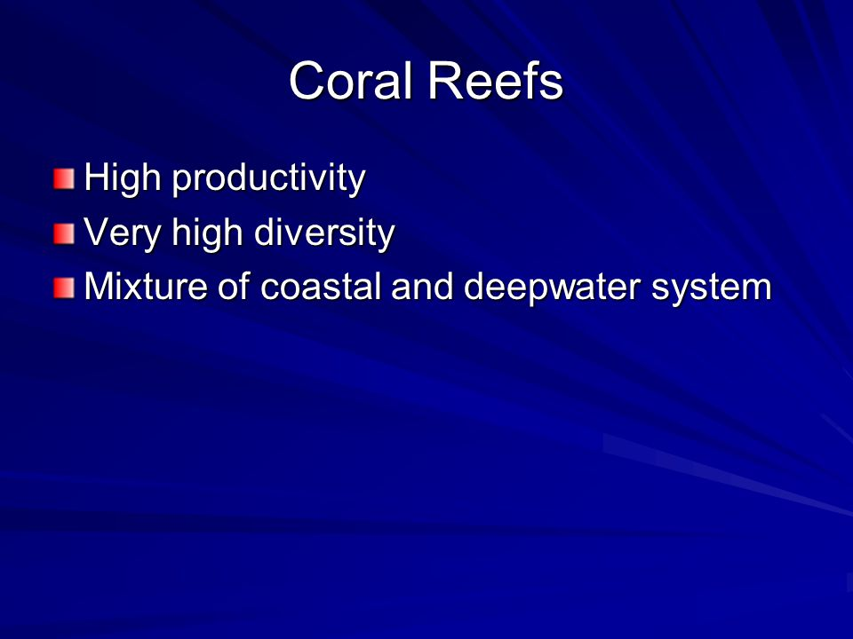 Coral Reefs High productivity Very high diversity Mixture of coastal and deepwater system