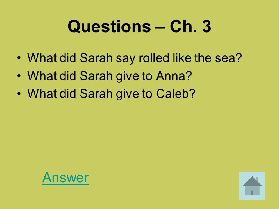 Questions – Ch. 3 What did Sarah say rolled like the sea? What did Sarah give to Anna? What did Sarah give to Caleb? Answer