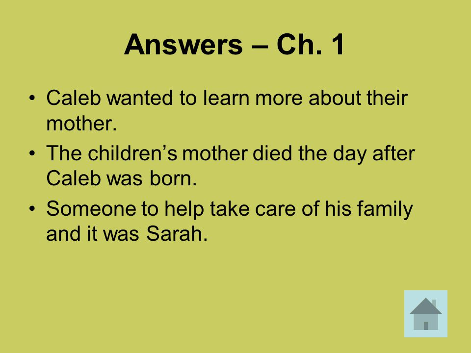 Answers – Ch. 1 Caleb wanted to learn more about their mother. The children's mother died the day after Caleb was born. Someone to help take care of h