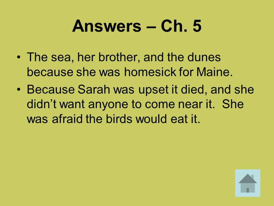 Answers – Ch. 5 The sea, her brother, and the dunes because she was homesick for Maine. Because Sarah was upset it died, and she didn't want anyone to