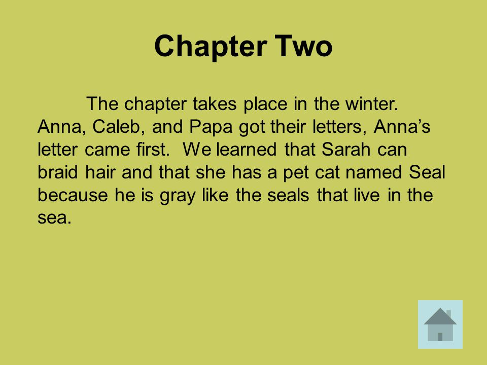 Chapter Two The chapter takes place in the winter. Anna, Caleb, and Papa got their letters, Anna's letter came first. We learned that Sarah can braid