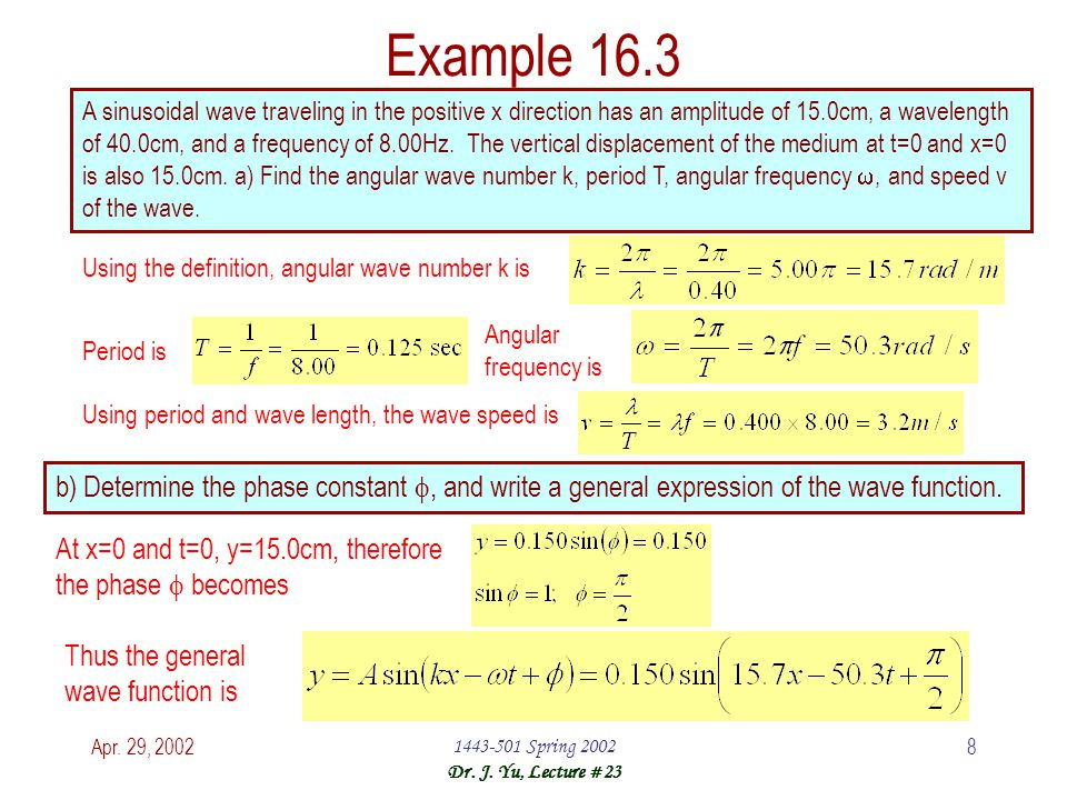 Apr. 29, 20021443-501 Spring 2002 Dr. J. Yu, Lecture #23 8 Example 16.3 A sinusoidal wave traveling in the positive x direction has an amplitude of 15
