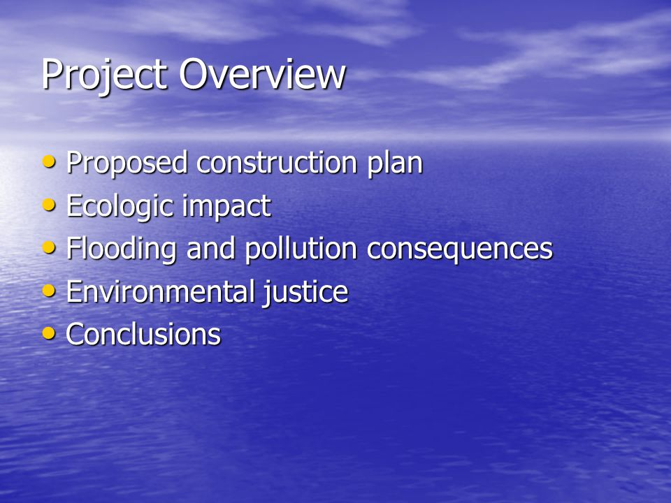 Project Overview Proposed construction plan Proposed construction plan Ecologic impact Ecologic impact Flooding and pollution consequences Flooding and pollution consequences Environmental justice Environmental justice Conclusions Conclusions