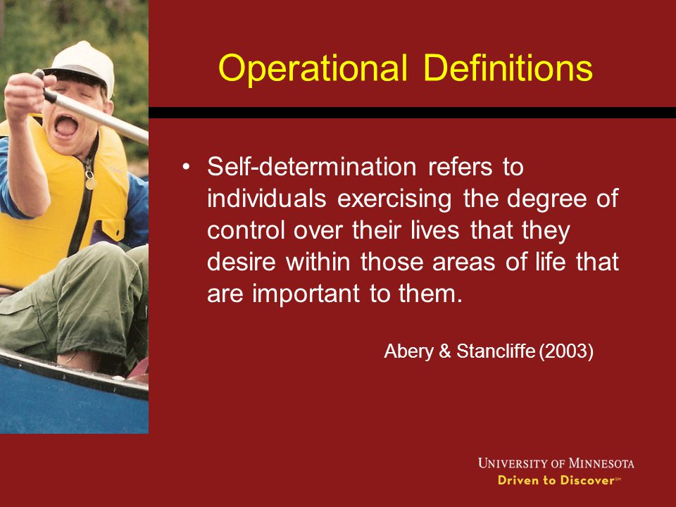 Operational Definitions Self-determination refers to individuals exercising the degree of control over their lives that they desire within those areas