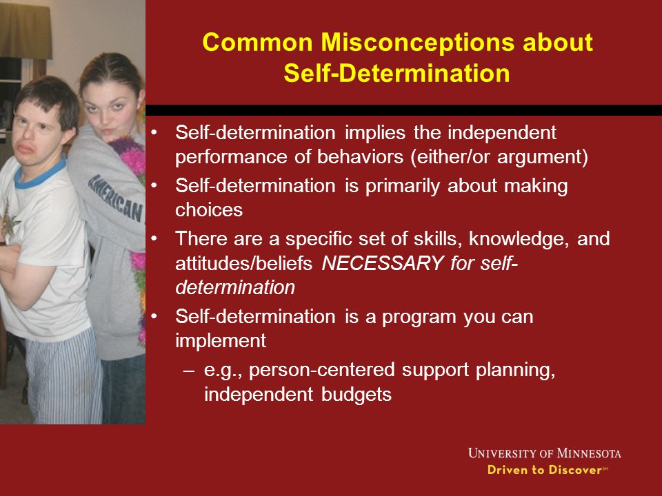 Common Misconceptions about Self-Determination Self-determination implies the independent performance of behaviors (either/or argument) Self-determina