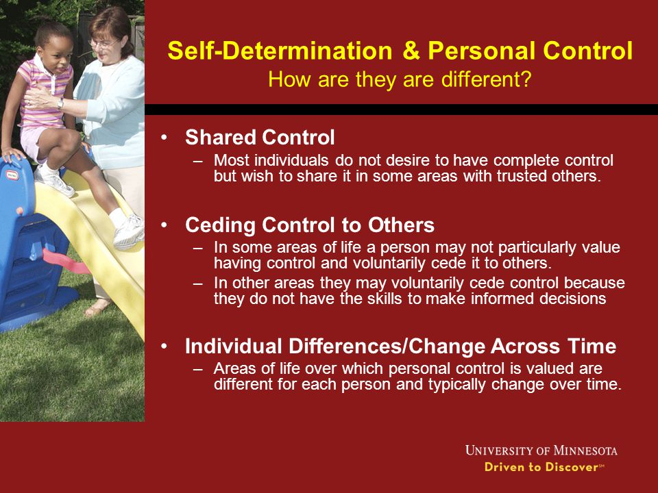 Self-Determination & Personal Control How are they are different? Shared Control –Most individuals do not desire to have complete control but wish to