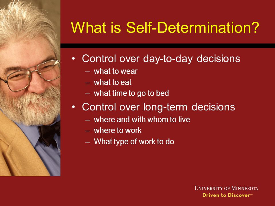 What is Self-Determination? Control over day-to-day decisions –what to wear –what to eat –what time to go to bed Control over long-term decisions –whe