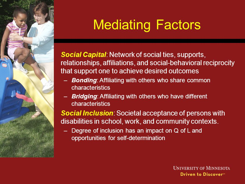 Mediating Factors Social Capital: Network of social ties, supports, relationships, affiliations, and social-behavioral reciprocity that support one to