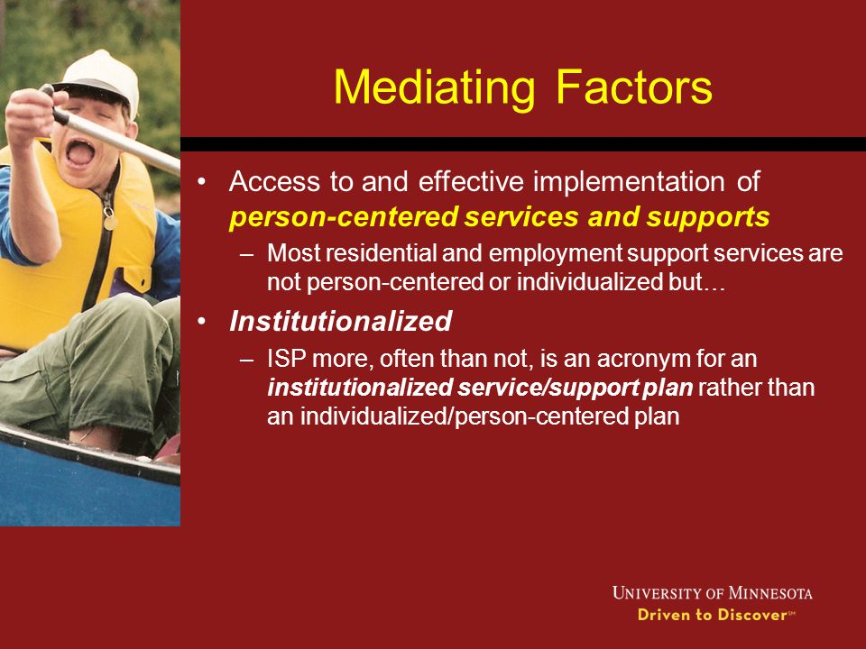 Mediating Factors Access to and effective implementation of person-centered services and supports –Most residential and employment support services ar