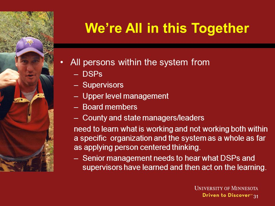 We're All in this Together All persons within the system from –DSPs –Supervisors –Upper level management –Board members –County and state managers/lea