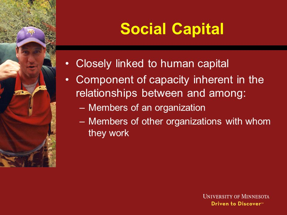 Social Capital Closely linked to human capital Component of capacity inherent in the relationships between and among: –Members of an organization –Mem