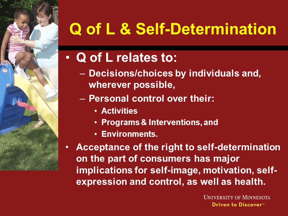 Q of L & Self-Determination Q of L relates to: –Decisions/choices by individuals and, wherever possible, –Personal control over their: Activities Prog