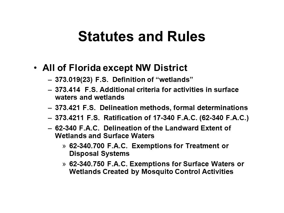 "Statutes and Rules All of Florida except NW District –373.019(23) F.S. Definition of ""wetlands"" –373.414 F.S. Additional criteria for activities in su"
