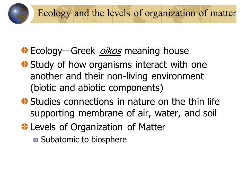 Ecology and the levels of organization of matter Ecology—Greek oikos meaning house Study of how organisms interact with one another and their non-livi