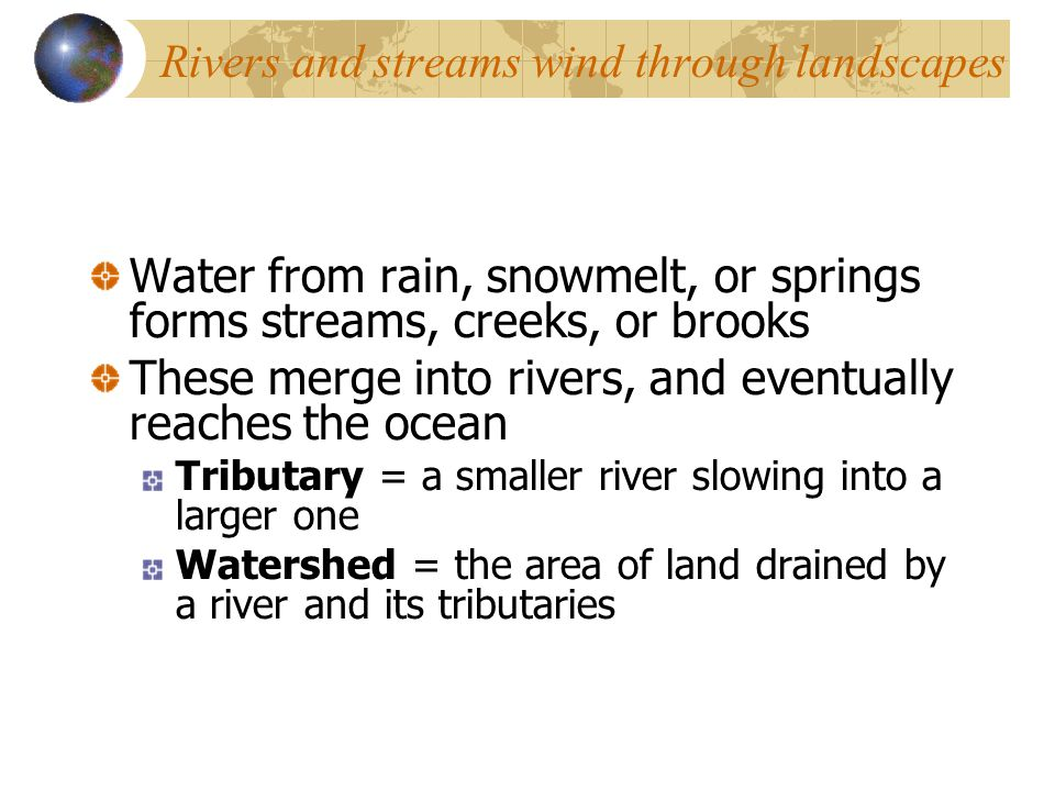 Rivers and streams wind through landscapes Water from rain, snowmelt, or springs forms streams, creeks, or brooks These merge into rivers, and eventually reaches the ocean Tributary = a smaller river slowing into a larger one Watershed = the area of land drained by a river and its tributaries