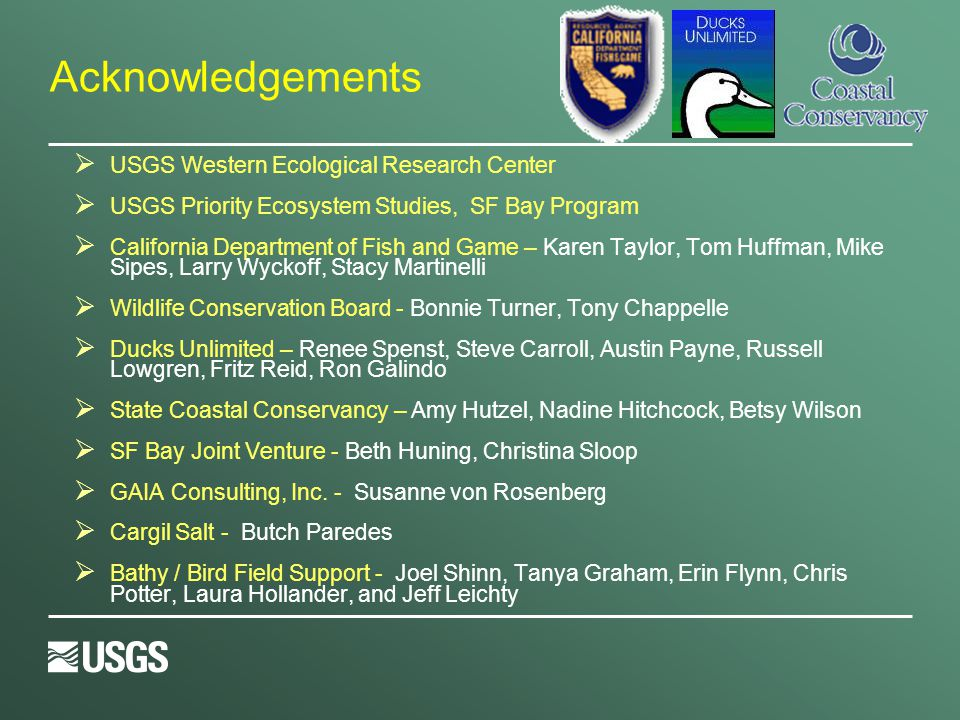 Acknowledgements  USGS Western Ecological Research Center  USGS Priority Ecosystem Studies, SF Bay Program  California Department of Fish and Game – Karen Taylor, Tom Huffman, Mike Sipes, Larry Wyckoff, Stacy Martinelli  Wildlife Conservation Board - Bonnie Turner, Tony Chappelle  Ducks Unlimited – Renee Spenst, Steve Carroll, Austin Payne, Russell Lowgren, Fritz Reid, Ron Galindo  State Coastal Conservancy – Amy Hutzel, Nadine Hitchcock, Betsy Wilson  SF Bay Joint Venture - Beth Huning, Christina Sloop  GAIA Consulting, Inc.
