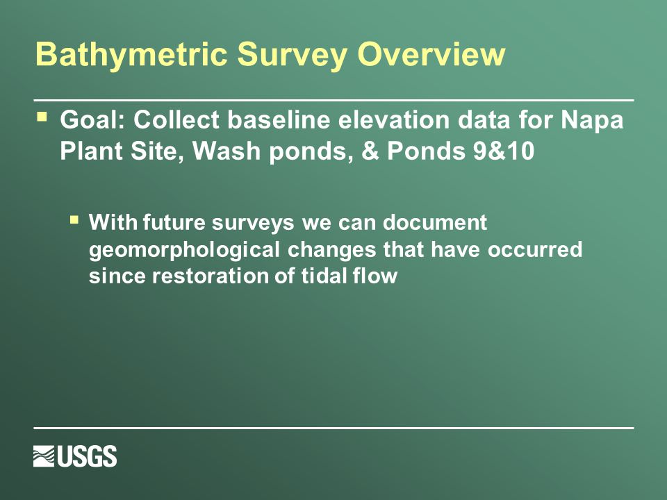 Bathymetric Survey Overview  Goal: Collect baseline elevation data for Napa Plant Site, Wash ponds, & Ponds 9&10  With future surveys we can document geomorphological changes that have occurred since restoration of tidal flow