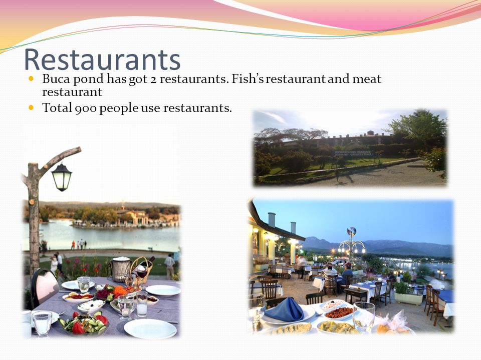 Restaurants Buca pond has got 2 restaurants. Fish's restaurant and meat restaurant Total 900 people use restaurants.