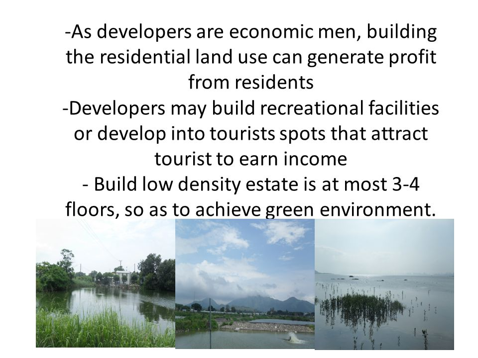 -As developers are economic men, building the residential land use can generate profit from residents -Developers may build recreational facilities or develop into tourists spots that attract tourist to earn income - Build low density estate is at most 3-4 floors, so as to achieve green environment.