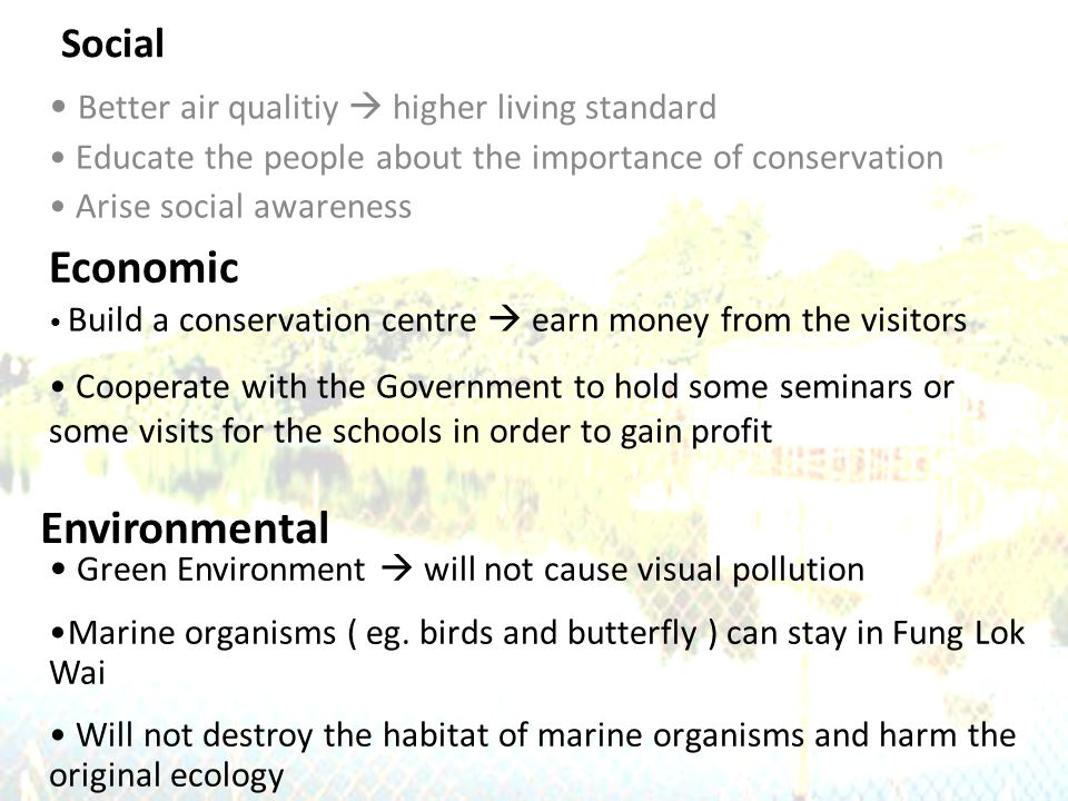 Social Better air qualitiy  higher living standard Educate the people about the importance of conservation Arise social awareness Economic Environmental Green Environment  will not cause visual pollution Marine organisms ( eg.