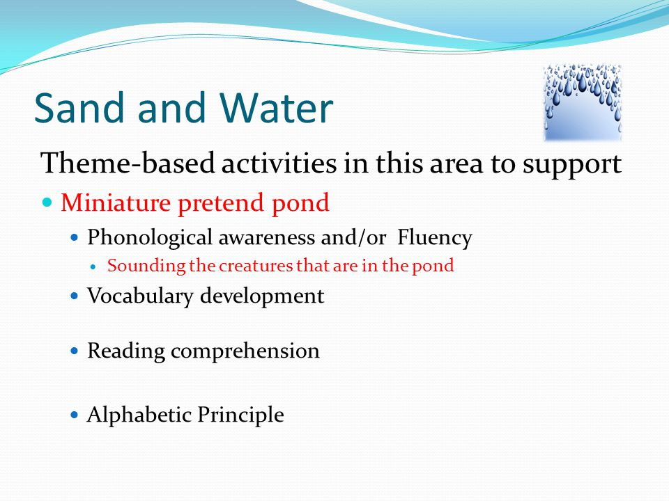 Sand and Water Theme-based activities in this area to support Miniature pretend pond Phonological awareness and/or Fluency Sounding the creatures that are in the pond Vocabulary development Reading comprehension Alphabetic Principle