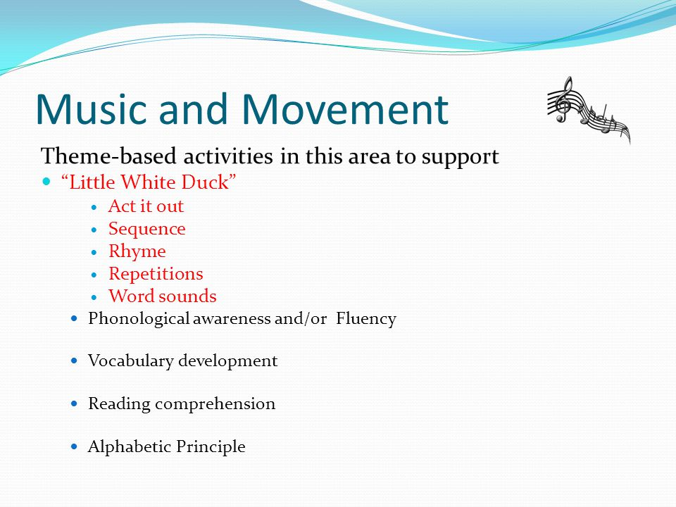 Music and Movement Theme-based activities in this area to support Little White Duck Act it out Sequence Rhyme Repetitions Word sounds Phonological awareness and/or Fluency Vocabulary development Reading comprehension Alphabetic Principle